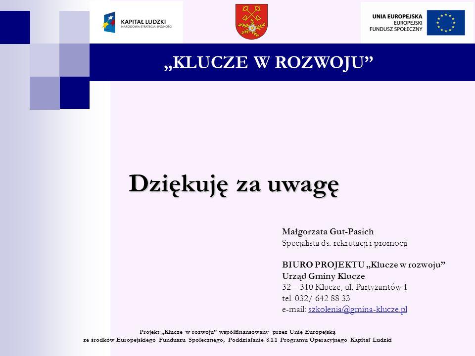 Projekt Klucze w rozwoju współfinansowany przez Unię Europejską ze środków Europejskiego Funduszu Społecznego, Poddziałanie 8.1.1 Programu Operacyjnego Kapitał Ludzki Dziękuję za uwagę Małgorzata Gut-Pasich Specjalista ds.