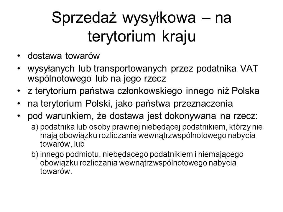 Sprzedaż wysyłkowa – na terytorium kraju dostawa towarów wysyłanych lub transportowanych przez podatnika VAT wspólnotowego lub na jego rzecz z terytorium państwa członkowskiego innego niż Polska na terytorium Polski, jako państwa przeznaczenia pod warunkiem, że dostawa jest dokonywana na rzecz: a)podatnika lub osoby prawnej niebędącej podatnikiem, którzy nie mają obowiązku rozliczania wewnątrzwspólnotowego nabycia towarów, lub b)innego podmiotu, niebędącego podatnikiem i niemającego obowiązku rozliczania wewnątrzwspólnotowego nabycia towarów.