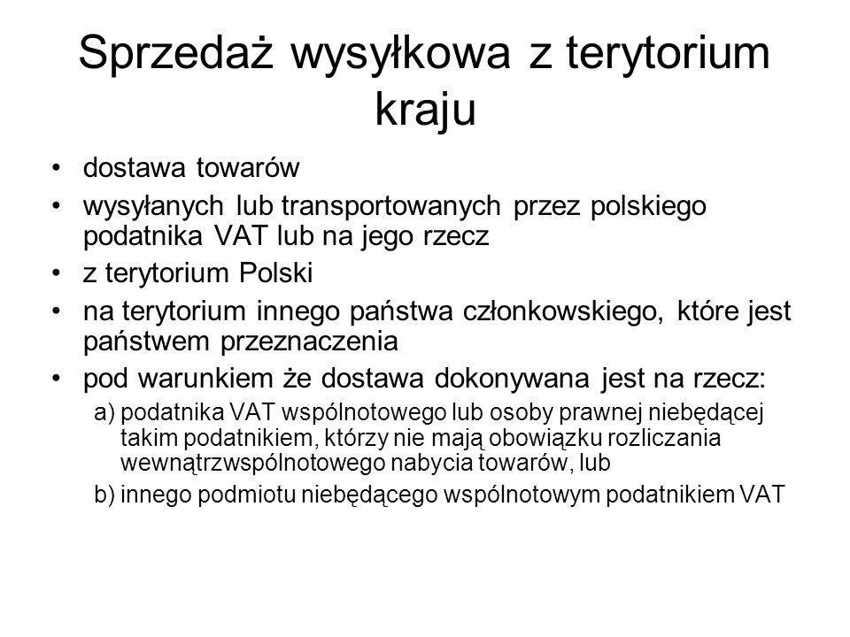 Sprzedaż wysyłkowa z terytorium kraju dostawa towarów wysyłanych lub transportowanych przez polskiego podatnika VAT lub na jego rzecz z terytorium Polski na terytorium innego państwa członkowskiego, które jest państwem przeznaczenia pod warunkiem że dostawa dokonywana jest na rzecz: a)podatnika VAT wspólnotowego lub osoby prawnej niebędącej takim podatnikiem, którzy nie mają obowiązku rozliczania wewnątrzwspólnotowego nabycia towarów, lub b)innego podmiotu niebędącego wspólnotowym podatnikiem VAT
