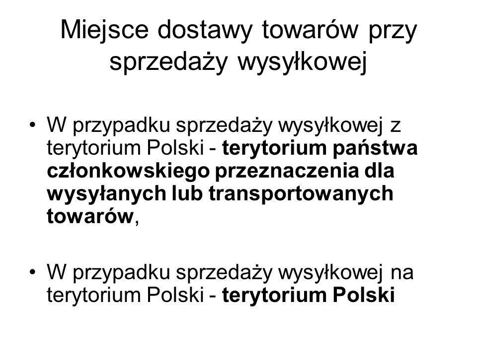 Miejsce dostawy towarów przy sprzedaży wysyłkowej W przypadku sprzedaży wysyłkowej z terytorium Polski - terytorium państwa członkowskiego przeznaczenia dla wysyłanych lub transportowanych towarów, W przypadku sprzedaży wysyłkowej na terytorium Polski - terytorium Polski