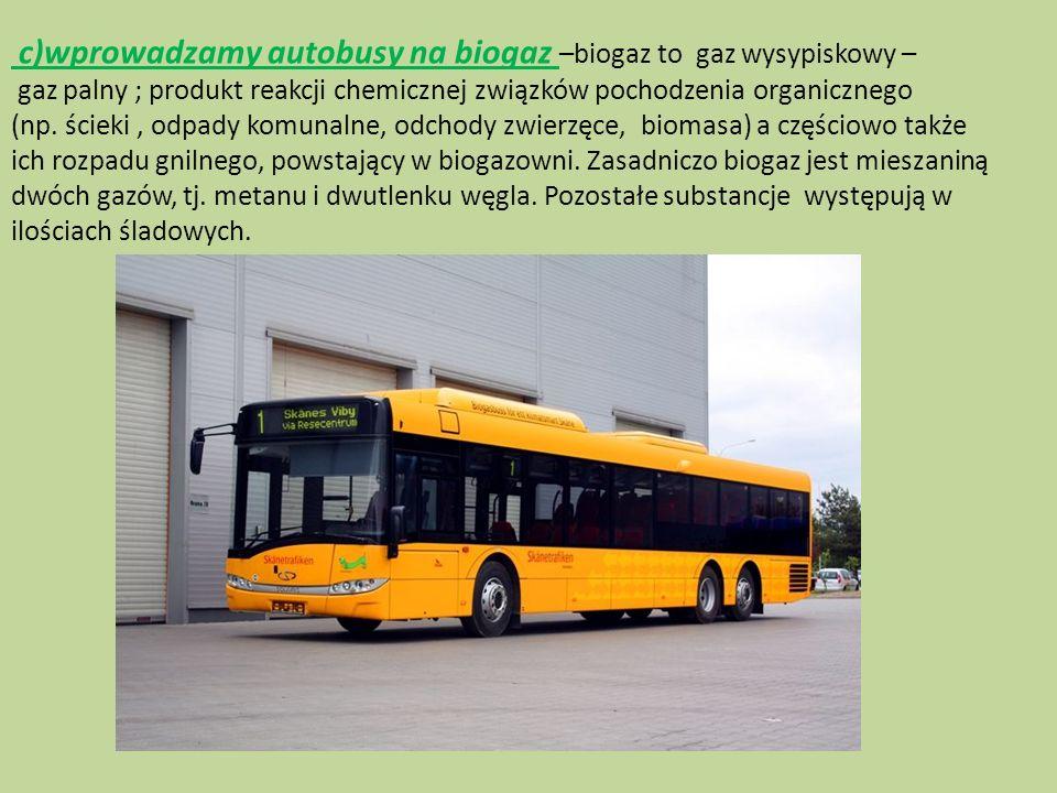 c)wprowadzamy autobusy na biogaz –biogaz to gaz wysypiskowy – gaz palny ; produkt reakcji chemicznej związków pochodzenia organicznego (np. ścieki, od