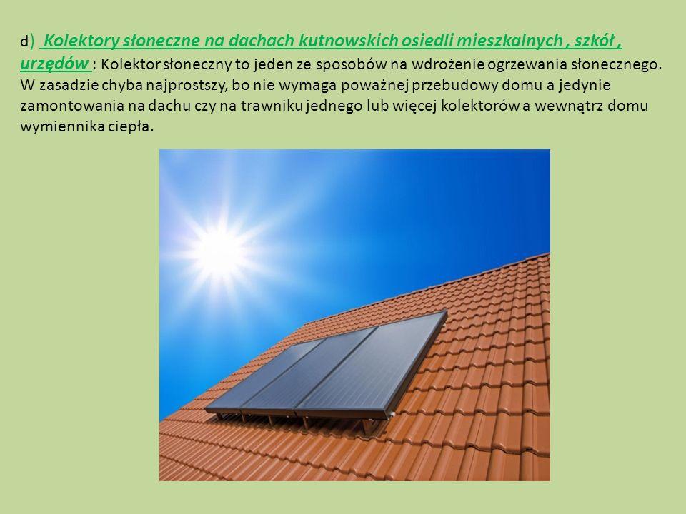 d ) Kolektory słoneczne na dachach kutnowskich osiedli mieszkalnych, szkół, urzędów : Kolektor słoneczny to jeden ze sposobów na wdrożenie ogrzewania