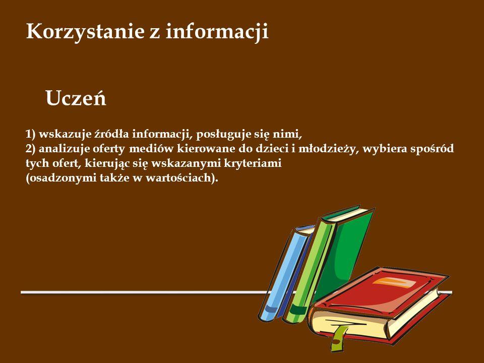 Korzystanie z informacji 1) wskazuje źródła informacji, posługuje się nimi, 2) analizuje oferty mediów kierowane do dzieci i młodzieży, wybiera spośró