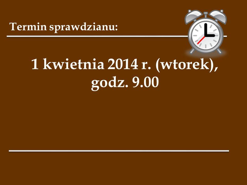 Termin sprawdzianu: 1 kwietnia 2014 r. (wtorek), godz. 9.00