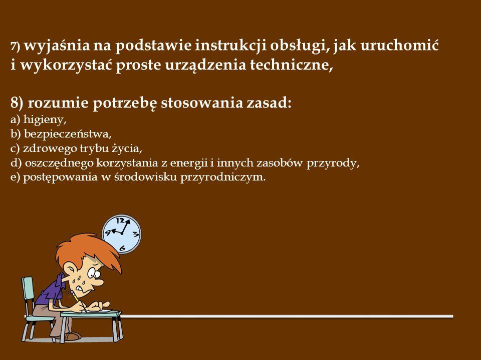 7) wyjaśnia na podstawie instrukcji obsługi, jak uruchomić i wykorzystać proste urządzenia techniczne, 8) rozumie potrzebę stosowania zasad: a) higien