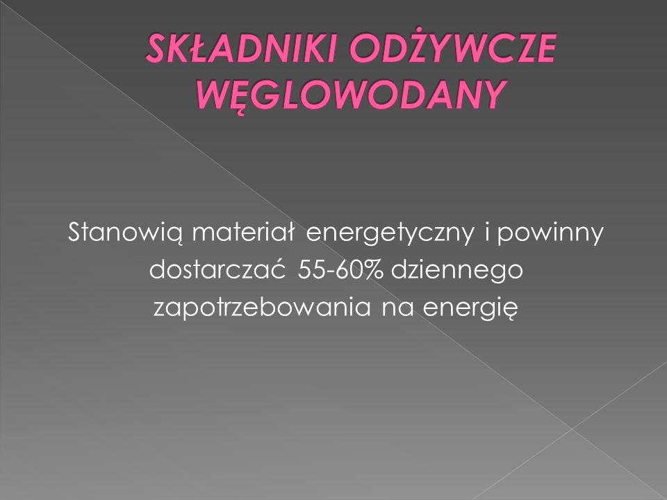Stanowią materiał energetyczny i powinny dostarczać 55-60% dziennego zapotrzebowania na energię