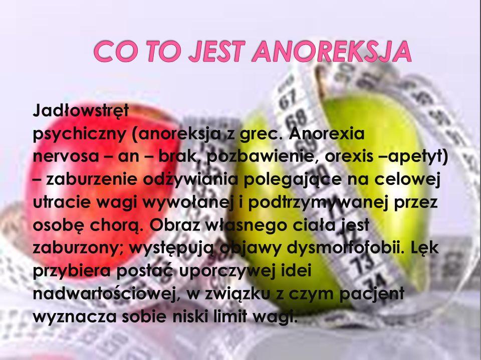 Jadłowstręt psychiczny (anoreksja z grec. Anorexia nervosa – an – brak, pozbawienie, orexis –apetyt) – zaburzenie odżywiania polegające na celowej utr