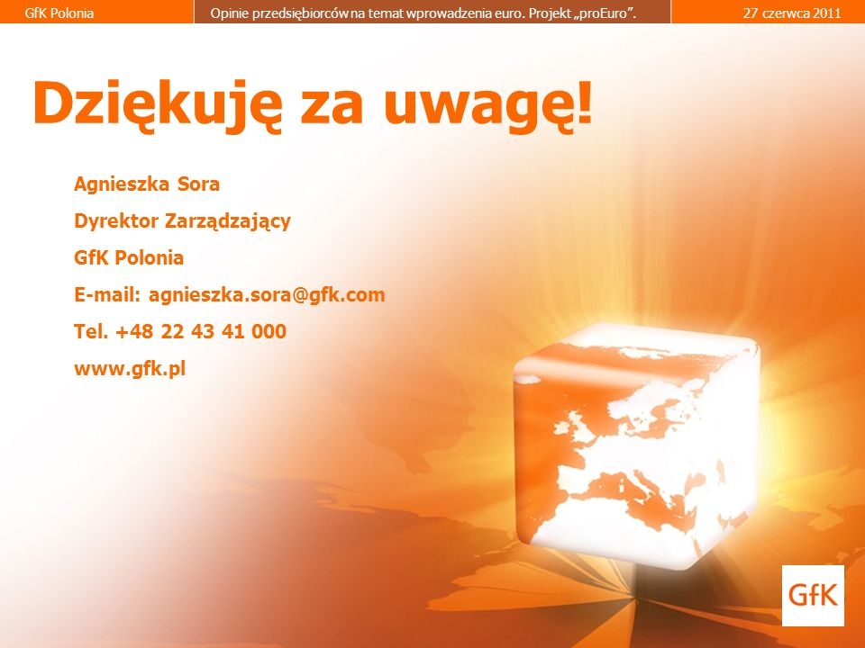 19 GfK PoloniaOpinie przedsiębiorców na temat wprowadzenia euro. Projekt proEuro.27 czerwca 2011 Dziękuję za uwagę! Agnieszka Sora Dyrektor Zarządzają