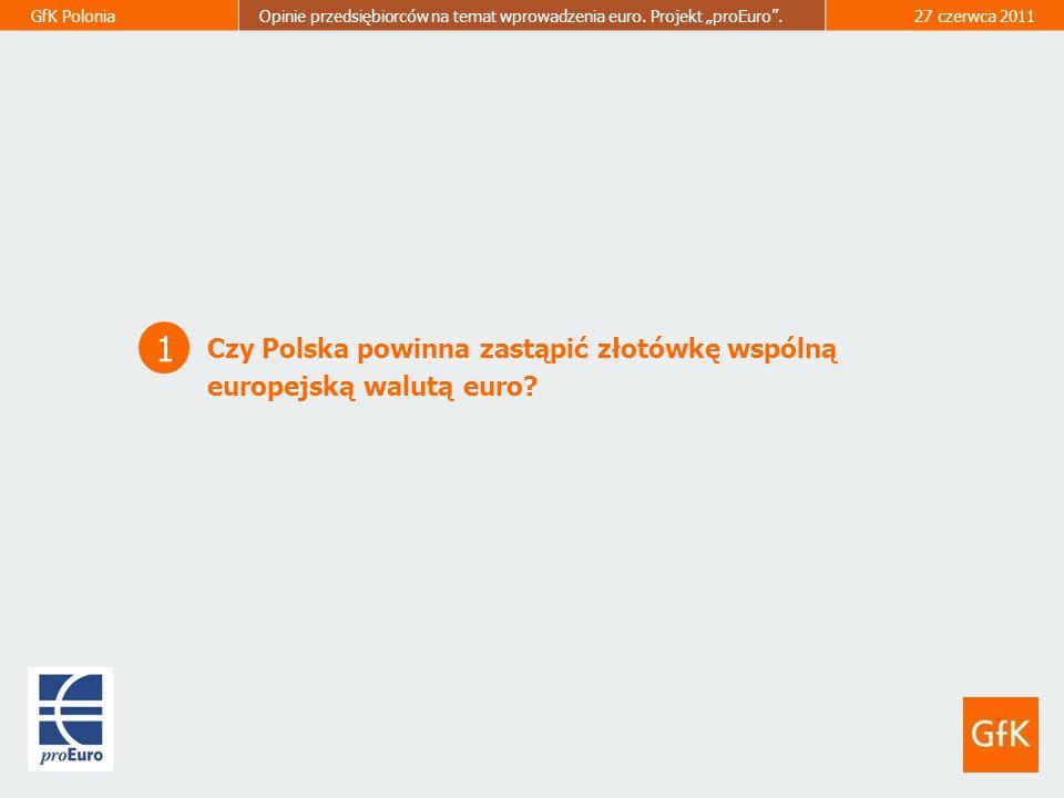 GfK PoloniaOpinie przedsiębiorców na temat wprowadzenia euro. Projekt proEuro.27 czerwca 2011 1 Czy Polska powinna zastąpić złotówkę wspólną europejsk