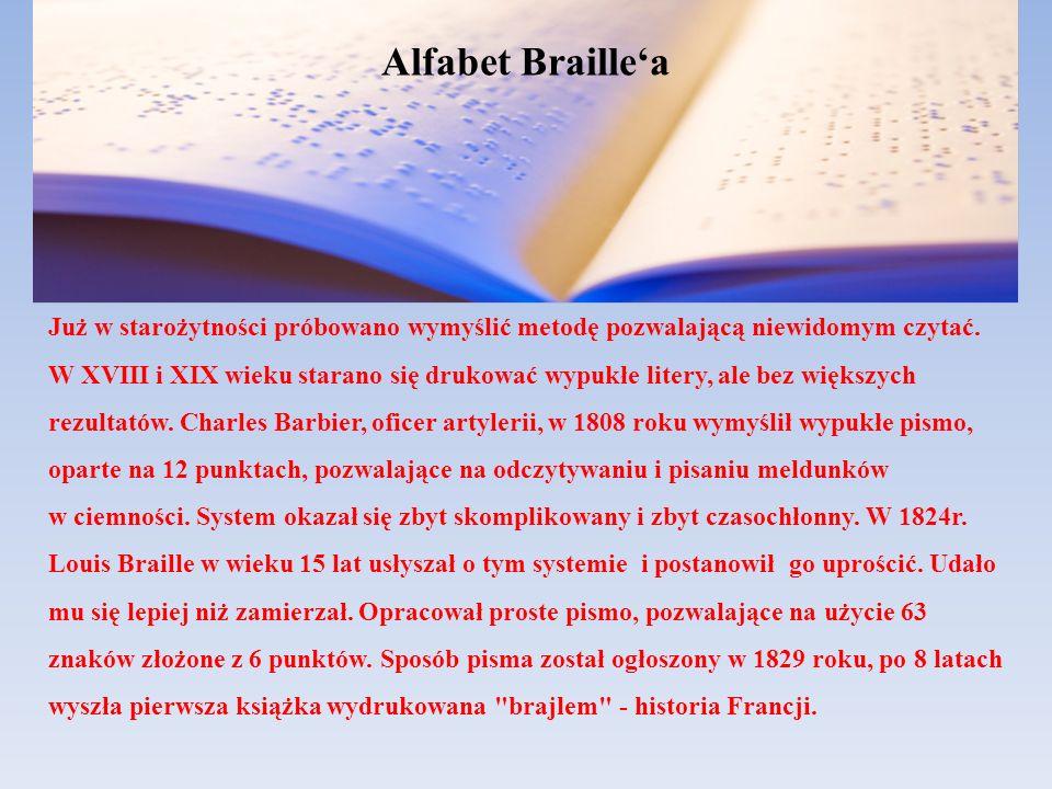 Alfabet Braillea Już w starożytności próbowano wymyślić metodę pozwalającą niewidomym czytać. W XVIII i XIX wieku starano się drukować wypukłe litery,