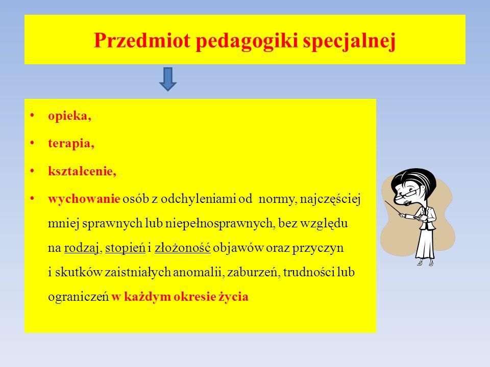 Przedmiot pedagogiki specjalnej opieka, terapia, kształcenie, wychowanie osób z odchyleniami od normy, najczęściej mniej sprawnych lub niepełnosprawny