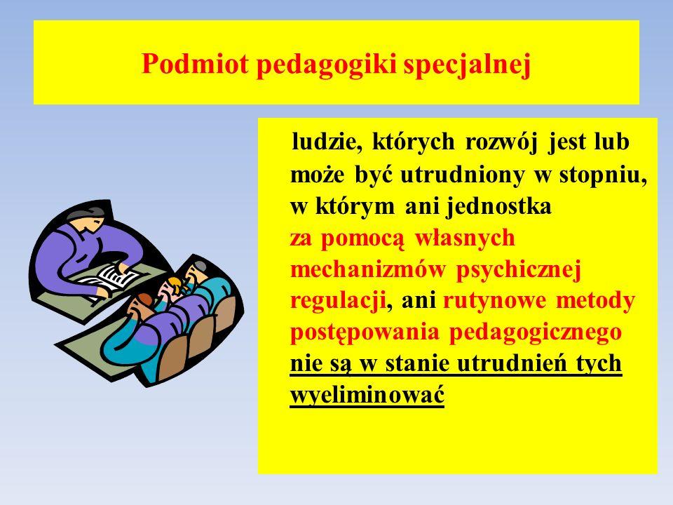Podmiot pedagogiki specjalnej ludzie, których rozwój jest lub może być utrudniony w stopniu, w którym ani jednostka za pomocą własnych mechanizmów psy