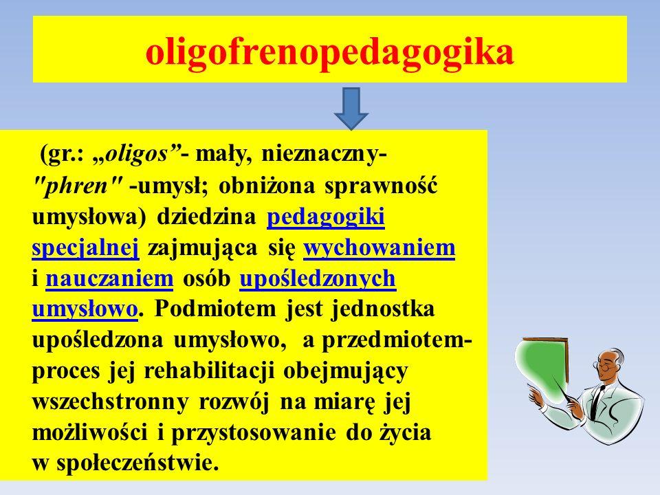 oligofrenopedagogika (gr.: oligos- mały, nieznaczny- phren -umysł; obniżona sprawność umysłowa) dziedzina pedagogiki specjalnej zajmująca się wychowaniem i nauczaniem osób upośledzonych umysłowo.