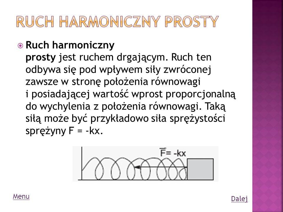 Ruch harmoniczny prosty jest ruchem drgającym. Ruch ten odbywa się pod wpływem siły zwróconej zawsze w stronę położenia równowagi i posiadającej warto