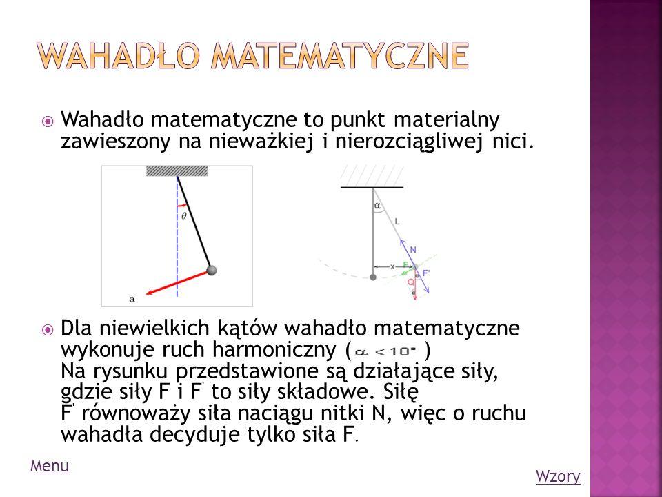 Wahadło matematyczne to punkt materialny zawieszony na nieważkiej i nierozciągliwej nici. Dla niewielkich kątów wahadło matematyczne wykonuje ruch har