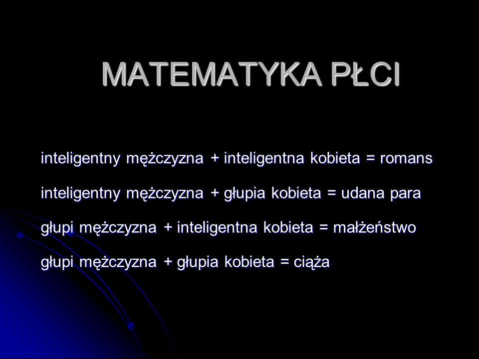 MATEMATYKA PŁCI inteligentny mężczyzna + inteligentna kobieta = romans inteligentny mężczyzna + głupia kobieta = udana para głupi mężczyzna + intelige