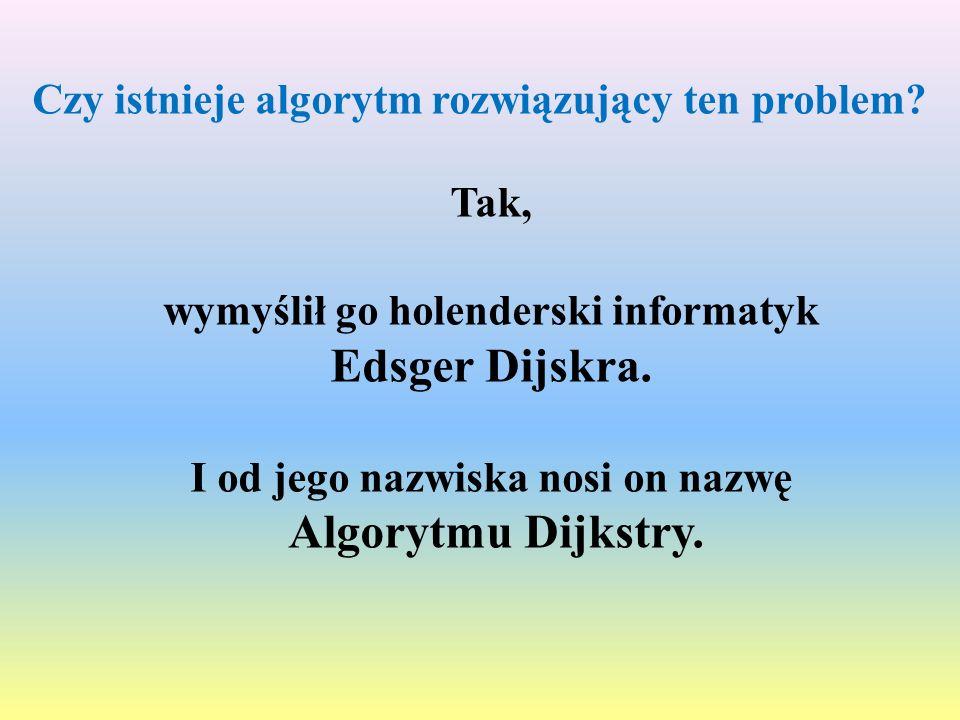 Czy istnieje algorytm rozwiązujący ten problem? Tak, wymyślił go holenderski informatyk Edsger Dijskra. I od jego nazwiska nosi on nazwę Algorytmu Dij