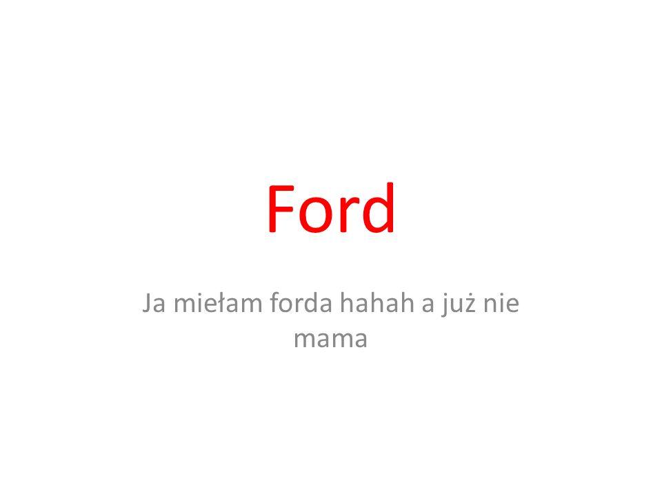 Ford Ja miełam forda hahah a już nie mama