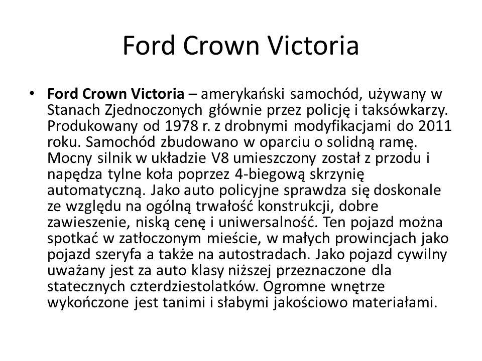 Ford Crown Victoria – amerykański samochód, używany w Stanach Zjednoczonych głównie przez policję i taksówkarzy.