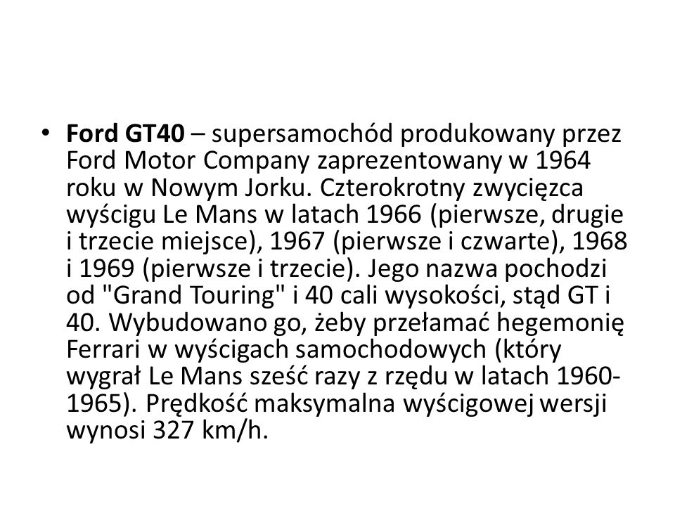 Ford GT40 – supersamochód produkowany przez Ford Motor Company zaprezentowany w 1964 roku w Nowym Jorku.