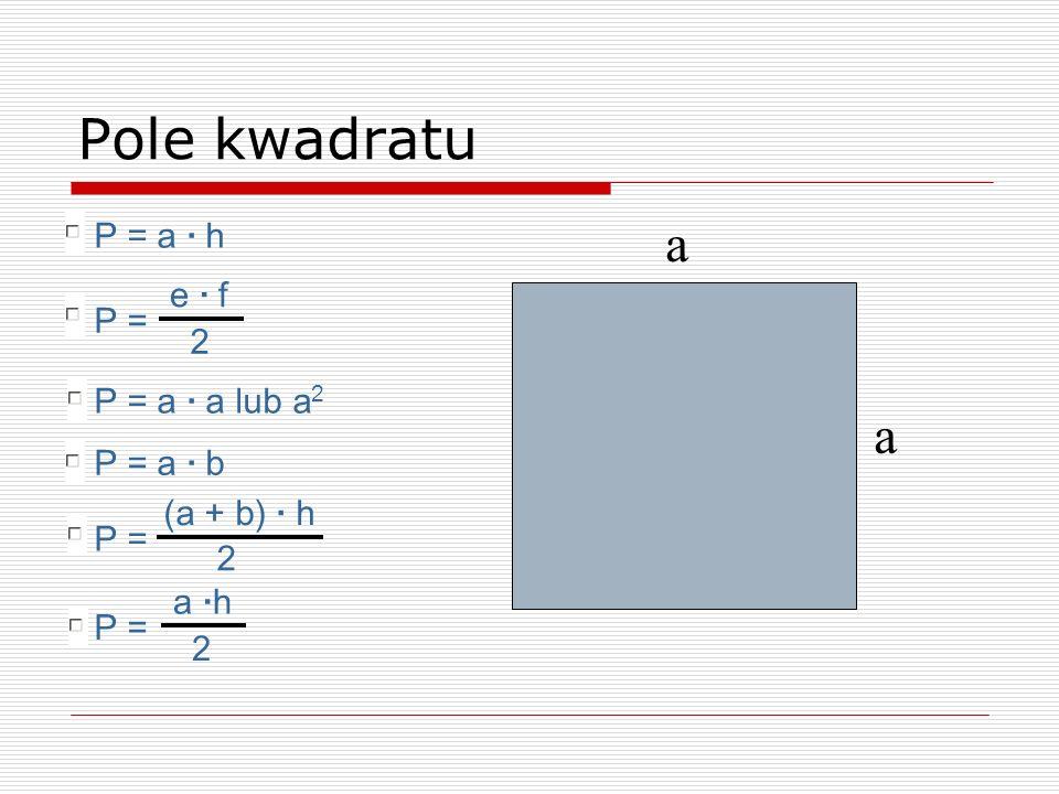 a a Pole kwadratu P = a · b P = a · a lub a 2 P = a · h P = e · f 2 P = a ·h 2 P = (a + b) · h 2