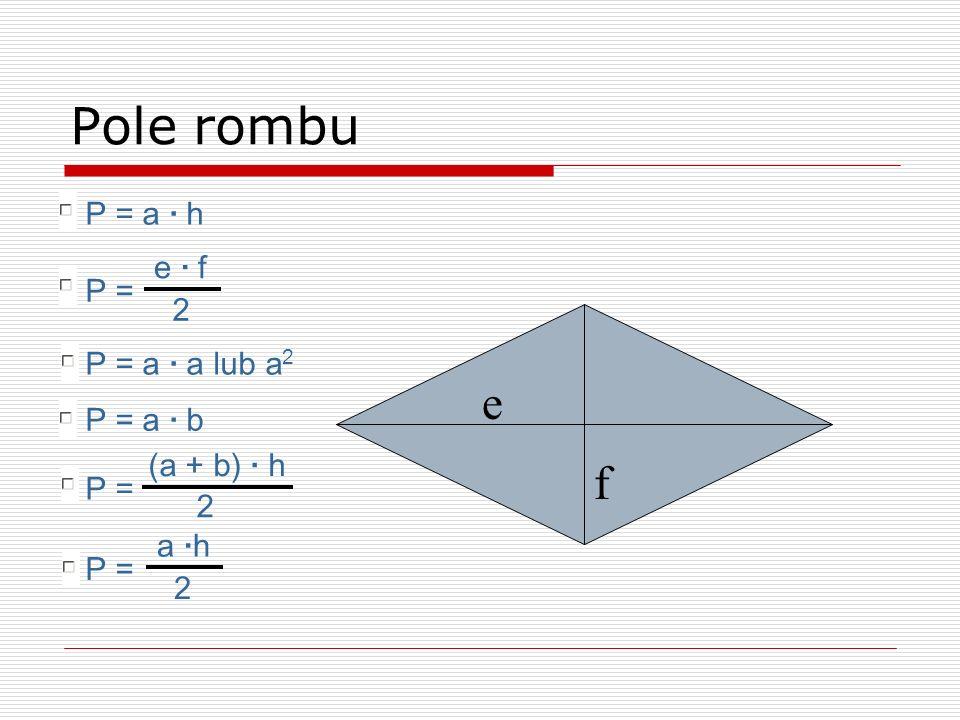 e f Pole rombu P = a · b P = a · a lub a 2 P = a · h P = e · f 2 P = a ·h 2 P = (a + b) · h 2