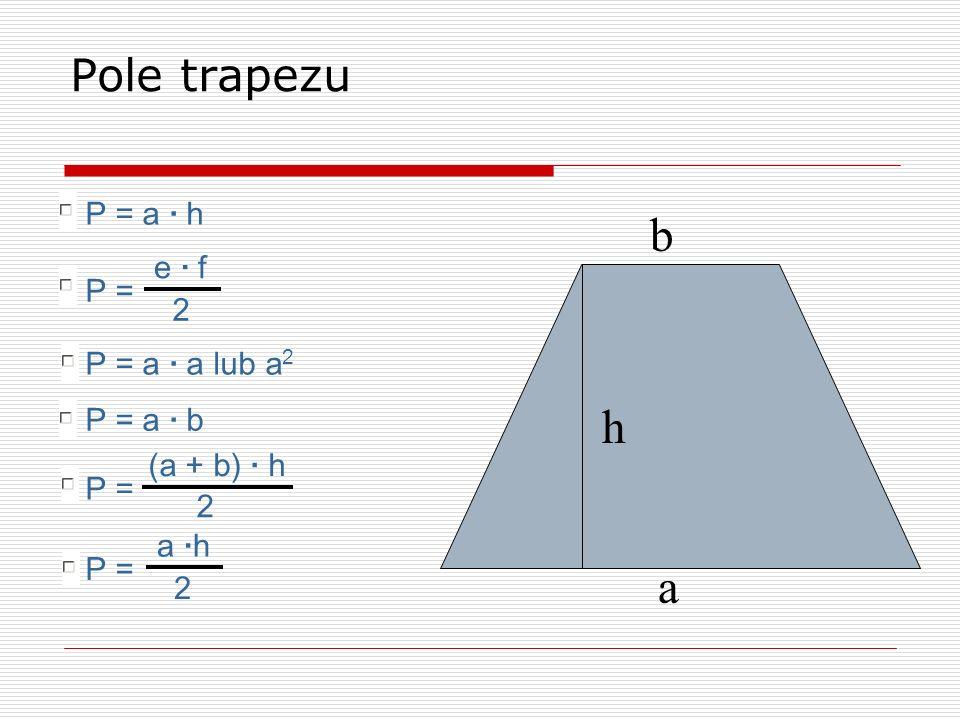 b a h Pole trapezu P = a · b P = a · a lub a 2 P = a · h P = e · f 2 P = a ·h 2 P = (a + b) · h 2