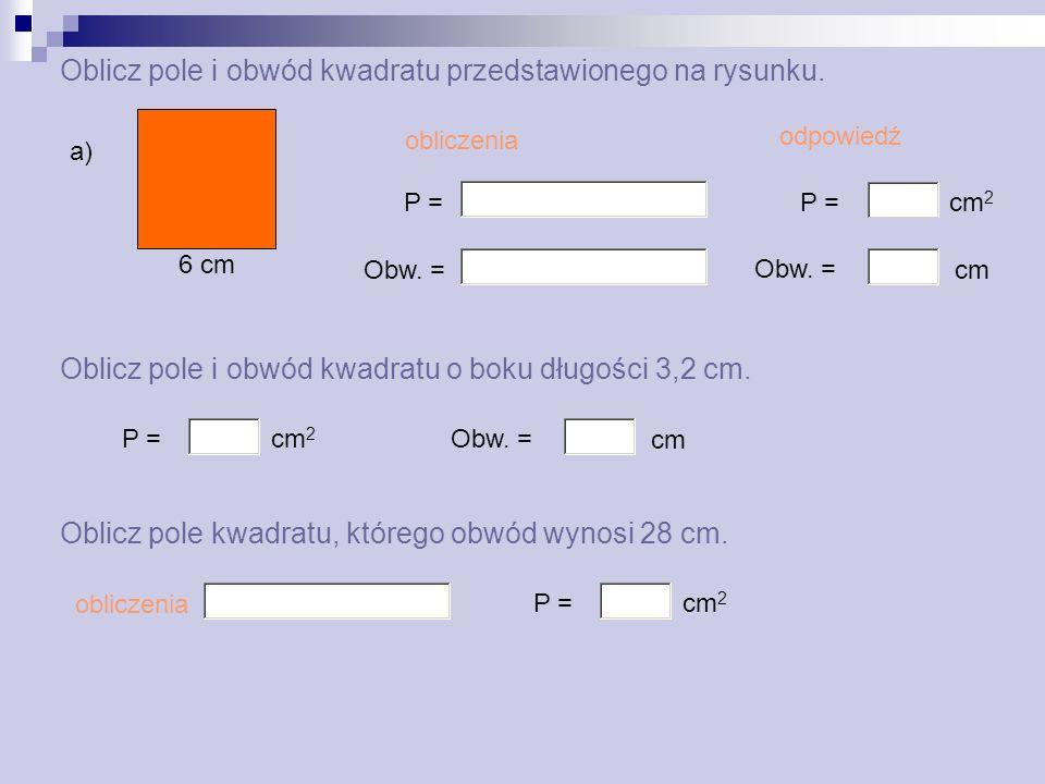 Oblicz pole i obwód kwadratu przedstawionego na rysunku. 6 cm a) P = Obw. = obliczenia odpowiedź P = Obw. = cm 2 cm Oblicz pole i obwód kwadratu o bok
