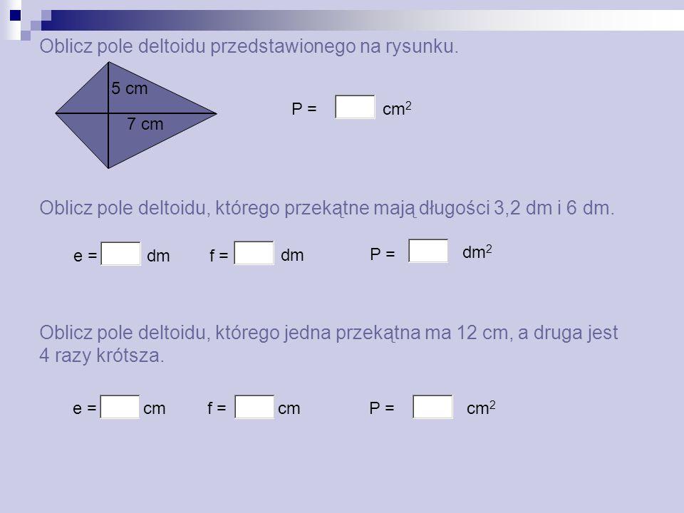 Oblicz pole deltoidu przedstawionego na rysunku. P = cm 2 Oblicz pole deltoidu, którego przekątne mają długości 3,2 dm i 6 dm. Oblicz pole deltoidu, k
