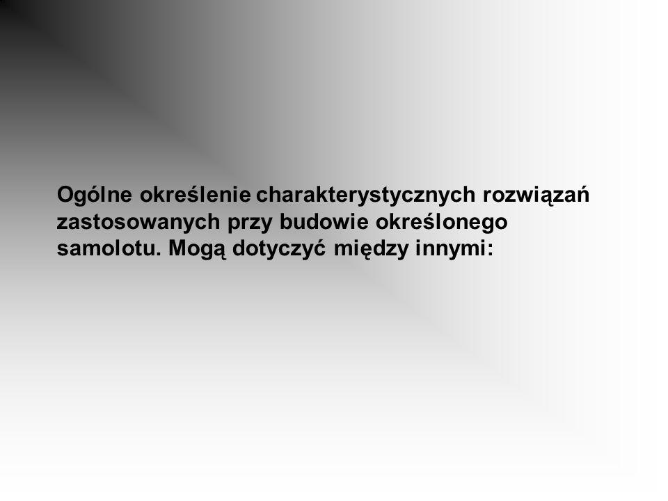 1.ilości płatów - wyróżniamy samoloty: jednopłatowe, dwupłatowe, trójpłatowce; 2.umocowania na kadłubie głównego płatu - wyróżniamy samoloty: -dolnopłaty, -średniopłaty, -górnopłaty - specjalną odmianą górnopłatu jest płat Puławskiego polskiej konstrukcji; 3.ilości zamontowanych silników - wyróżniamy samoloty: -jednosilnikowe, -dwusilnikowe, -trójsilnikowe, -czterosilnikowe, -wielosilnikowe; 4.ilości kadłubów - wyróżniamy samoloty: -jednokadłubowe, -dwukadłubowe; 5.umocowania płatu- wyróżniamy samoloty: -wolnonośne, -zastrzałowe; 6.rodzaju podwozia- wyróżniamy samoloty: -z podwoziem stałym, -z podwoziem chowanym.