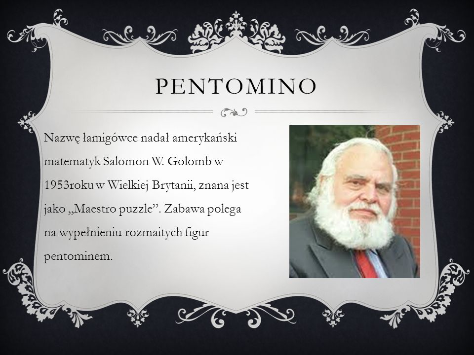 PENTOMINO Nazwę łamigówce nadał amerykański matematyk Salomon W. Golomb w 1953roku w Wielkiej Brytanii, znana jest jako Maestro puzzle. Zabawa polega