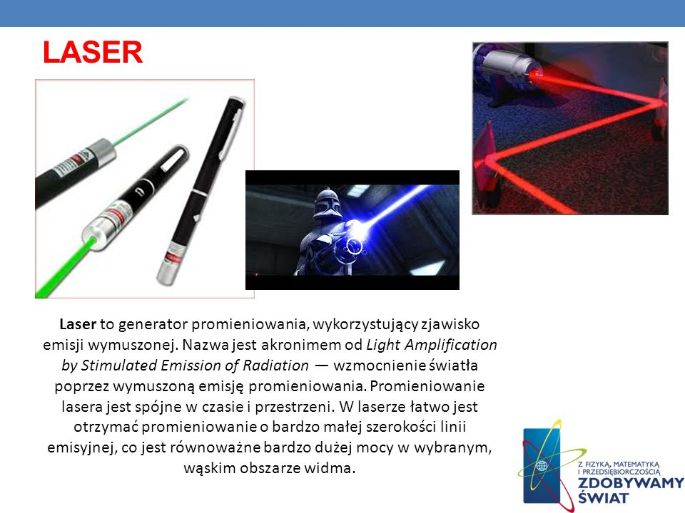 Laser to generator promieniowania, wykorzystujący zjawisko emisji wymuszonej. Nazwa jest akronimem od Light Amplification by Stimulated Emission of Ra
