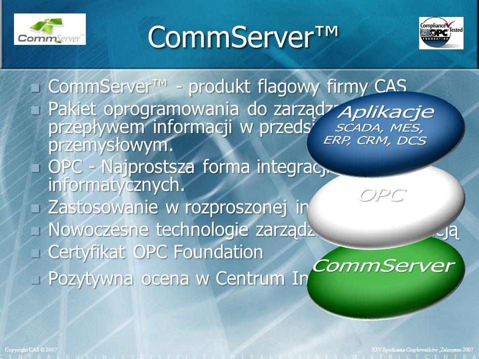 XIV Spotkania Ciepłowników,Zakopane 2007Copyright CAS © 2007 CommServer CommServer - produkt flagowy firmy CAS CommServer - produkt flagowy firmy CAS Pakiet oprogramowania do zarządzania przepływem informacji w przedsiębiorstwie przemysłowym.