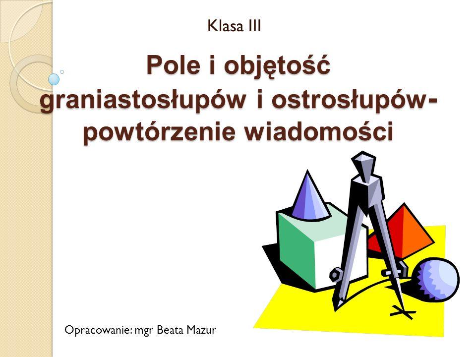 Pole i objętość graniastosłupów i ostrosłupów - powtórzenie wiadomości Klasa III Opracowanie: mgr Beata Mazur