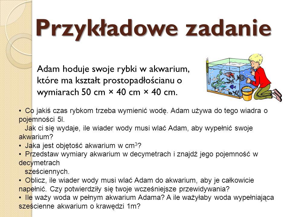 Przykładowe zadanie Adam hoduje swoje rybki w akwarium, które ma kształt prostopadłościanu o wymiarach 50 cm × 40 cm × 40 cm. Co jakiś czas rybkom trz