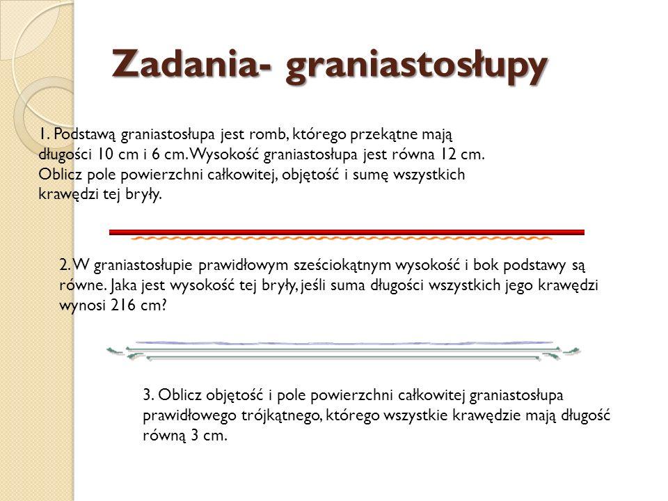 Zadania- graniastosłupy 1. Podstawą graniastosłupa jest romb, którego przekątne mają długości 10 cm i 6 cm. Wysokość graniastosłupa jest równa 12 cm.