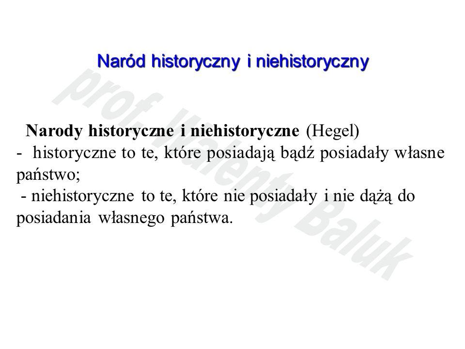 Naród historyczny i niehistoryczny Narody historyczne i niehistoryczne (Hegel) - historyczne to te, które posiadają bądź posiadały własne państwo; - n