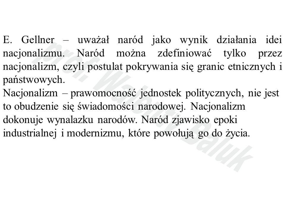E. Gellner – uważał naród jako wynik działania idei nacjonalizmu. Naród można zdefiniować tylko przez nacjonalizm, czyli postulat pokrywania się grani