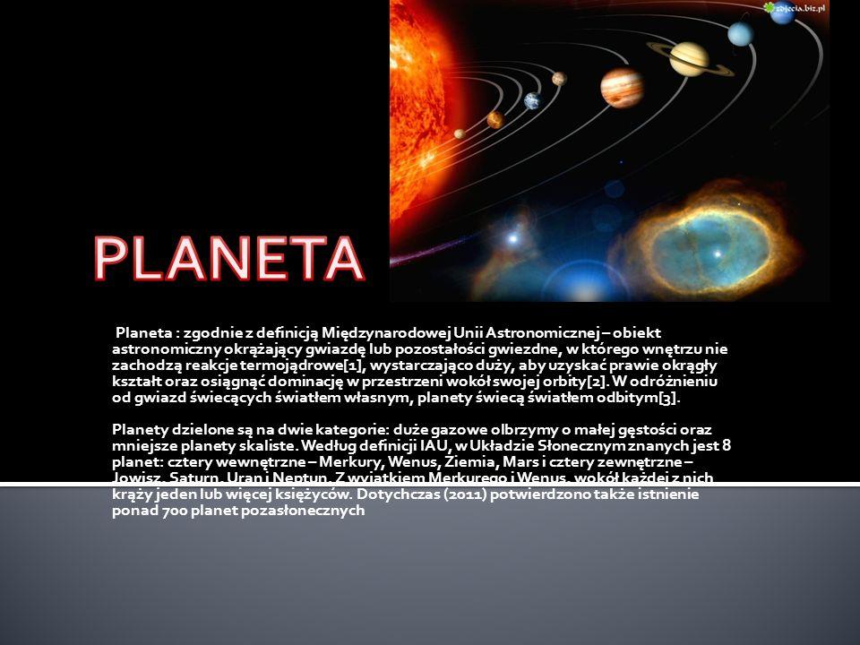 Planeta : zgodnie z definicją Międzynarodowej Unii Astronomicznej – obiekt astronomiczny okrążający gwiazdę lub pozostałości gwiezdne, w którego wnętr