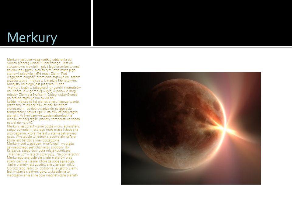 Merkury Merkury jest pierwszą według oddalenia od Słońca planetą Układu Słonecznego. Jest on stosunkowo niewielki, gdyż jego promień wynosi zaledwie 2