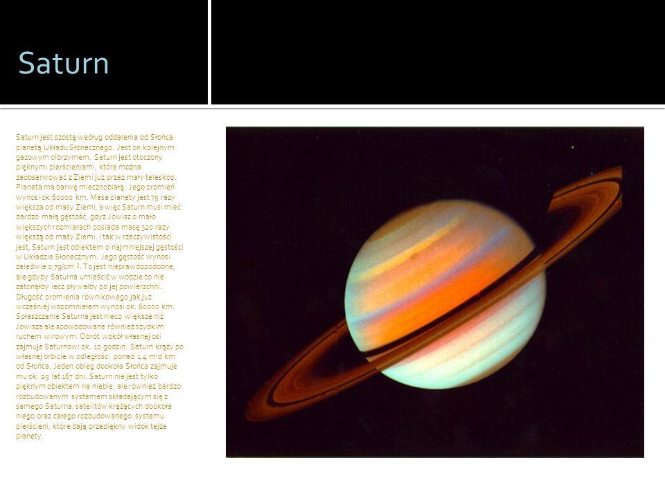 Saturn Saturn jest szóstą według oddalenia od Słońca planetą Układu Słonecznego. Jest on kolejnym gazowym olbrzymem. Saturn jest otoczony pięknymi pie