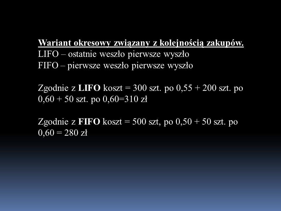 Wariant okresowy związany z kolejnością zakupów. LIFO – ostatnie weszło pierwsze wyszło FIFO – pierwsze weszło pierwsze wyszło Zgodnie z LIFO koszt =