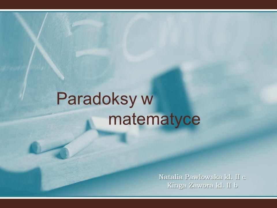 Paradoksy w matematyce Natalia Pawłowska kl. II c Kinga Zawora kl. II b