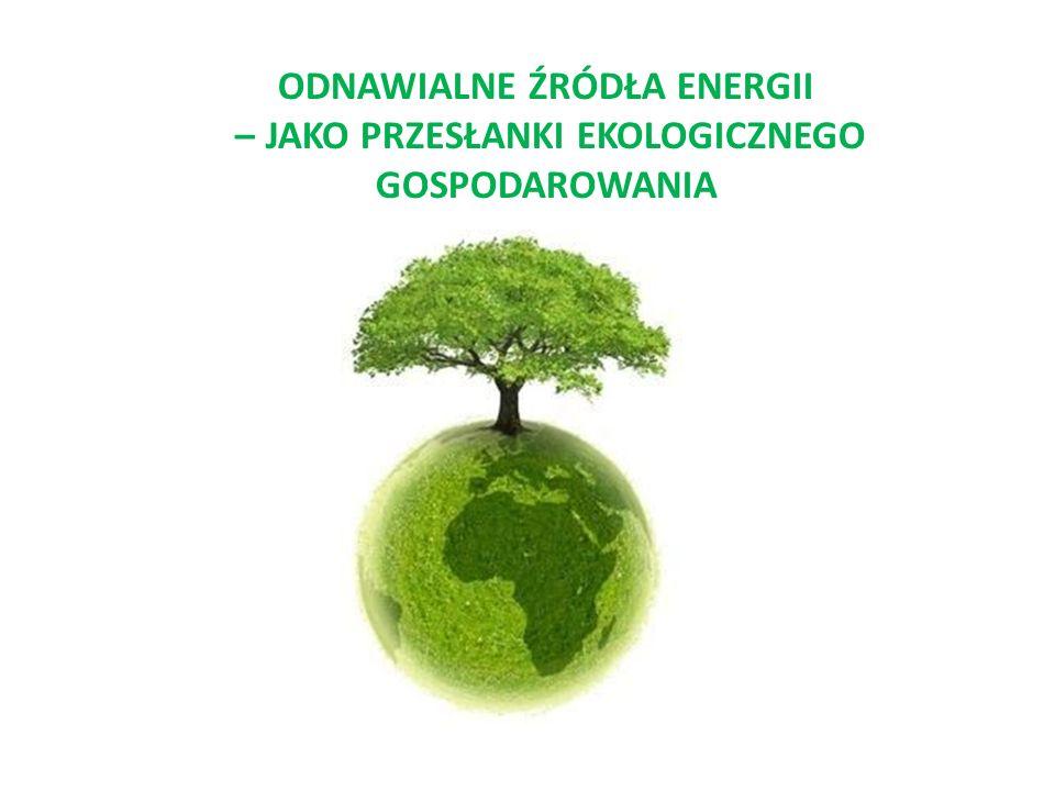 ODNAWIALNE ŹRÓDŁA ENERGII – JAKO PRZESŁANKI EKOLOGICZNEGO GOSPODAROWANIA