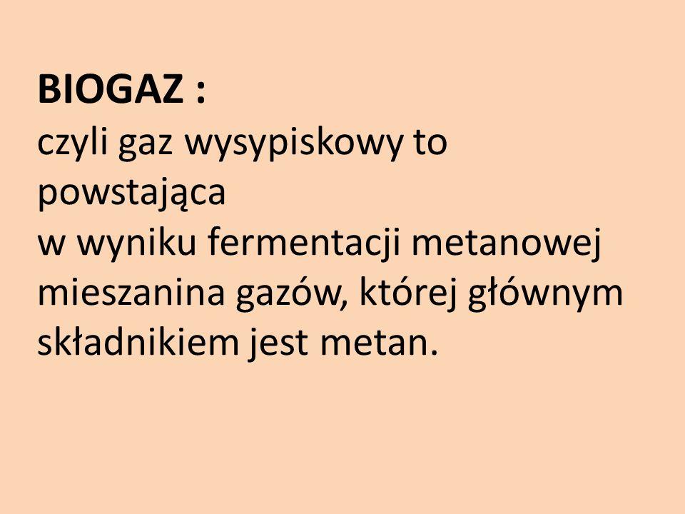 BIOGAZ : czyli gaz wysypiskowy to powstająca w wyniku fermentacji metanowej mieszanina gazów, której głównym składnikiem jest metan.