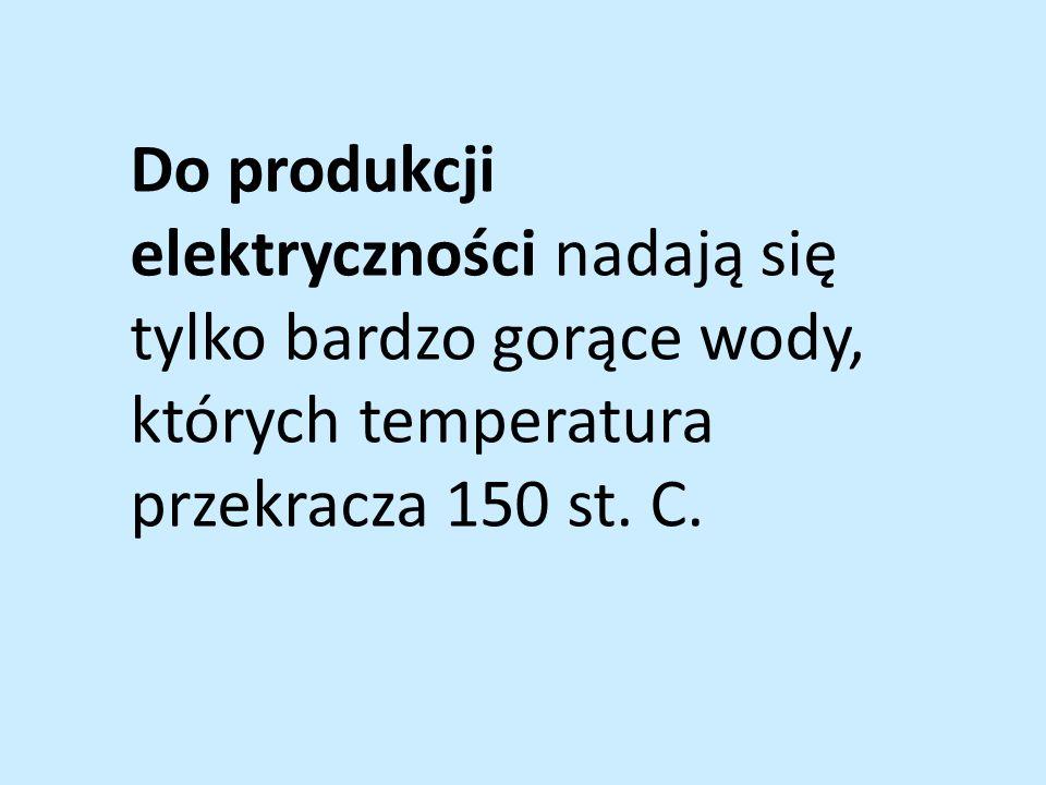 Do produkcji elektryczności nadają się tylko bardzo gorące wody, których temperatura przekracza 150 st. C.