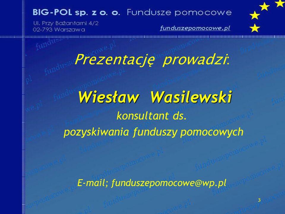 3 Prezentację prowadzi: Wiesław Wasilewski Wiesław Wasilewski konsultant ds. pozyskiwania funduszy pomocowych E-mail; funduszepomocowe@wp.pl