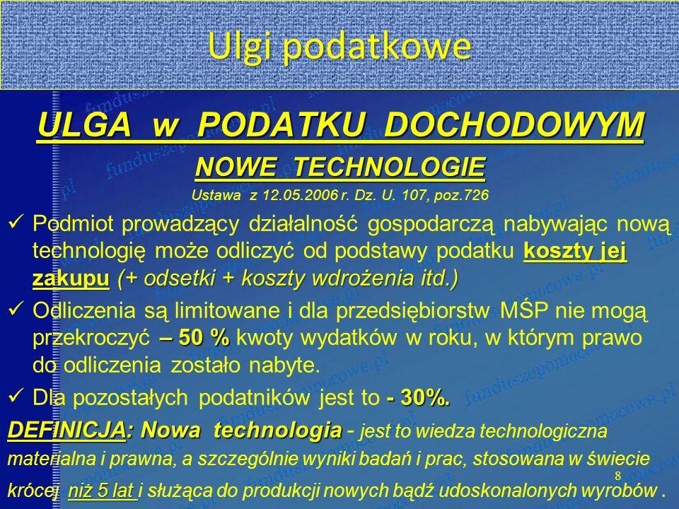Ulgi podatkowe 8 ULGA w PODATKU DOCHODOWYM NOWE TECHNOLOGIE Ustawa z 12.05.2006 r. Dz. U. 107, poz.726 koszty jej zakupu(+ odsetki + koszty wdrożenia