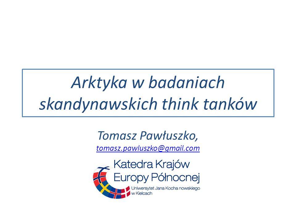 Arktyka w badaniach skandynawskich think tanków Tomasz Pawłuszko, tomasz.pawluszko@gmail.com tomasz.pawluszko@gmail.com