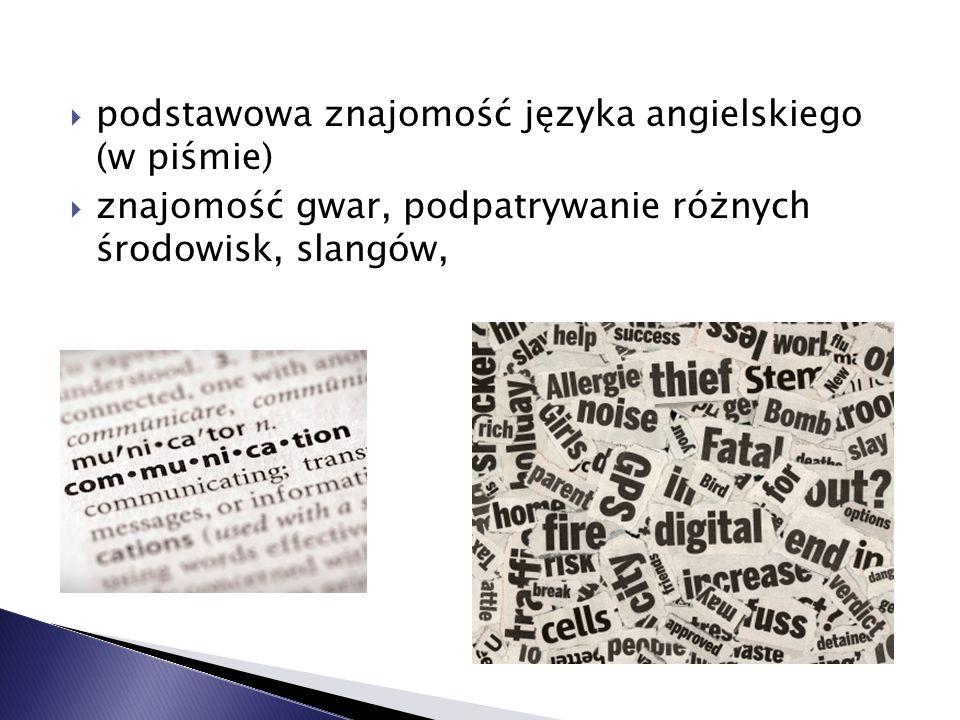 podstawowa znajomość języka angielskiego (w piśmie) znajomość gwar, podpatrywanie różnych środowisk, slangów,
